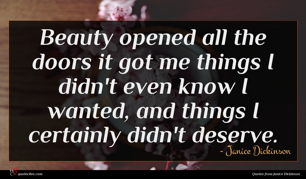 Beauty opened all the doors it got me things I didn't even know I wanted, and things I certainly didn't deserve.