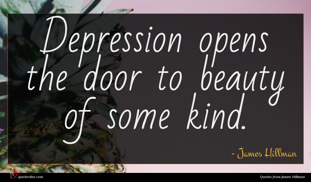 Depression opens the door to beauty of some kind.