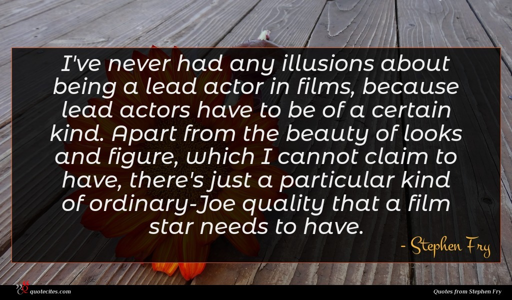 I've never had any illusions about being a lead actor in films, because lead actors have to be of a certain kind. Apart from the beauty of looks and figure, which I cannot claim to have, there's just a particular kind of ordinary-Joe quality that a film star needs to have.