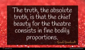 Sarah Bernhardt quote : The truth the absolute ...
