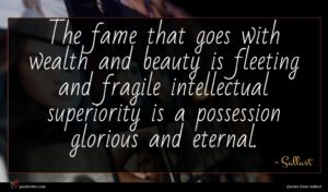 Sallust quote : The fame that goes ...