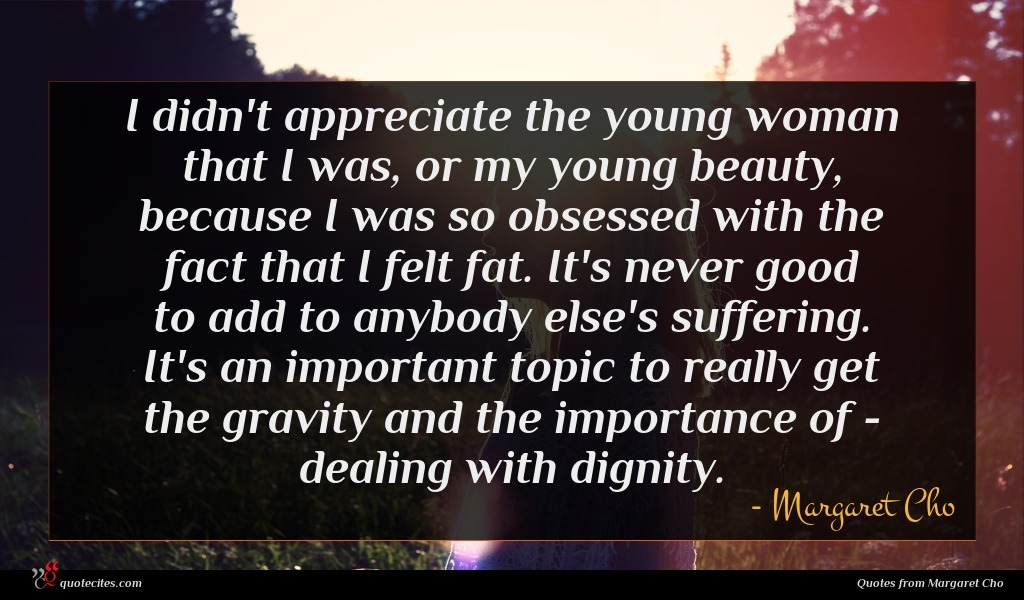 I didn't appreciate the young woman that I was, or my young beauty, because I was so obsessed with the fact that I felt fat. It's never good to add to anybody else's suffering. It's an important topic to really get the gravity and the importance of - dealing with dignity.