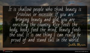 Imelda Marcos quote : It is shallow people ...