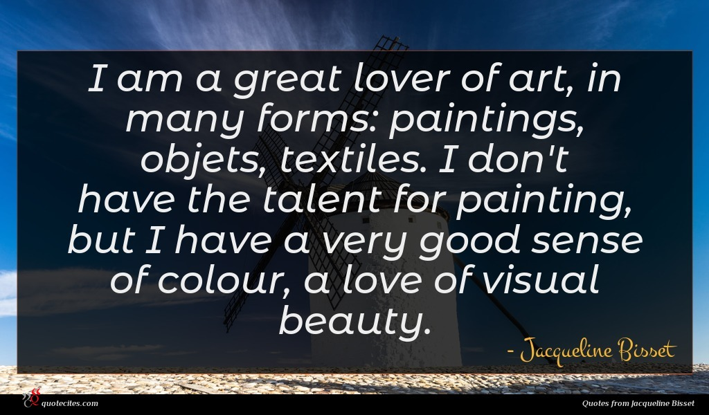 I am a great lover of art, in many forms: paintings, objets, textiles. I don't have the talent for painting, but I have a very good sense of colour, a love of visual beauty.