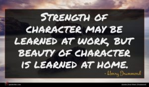 Henry Drummond quote : Strength of character may ...