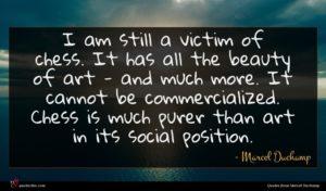 Marcel Duchamp quote : I am still a ...
