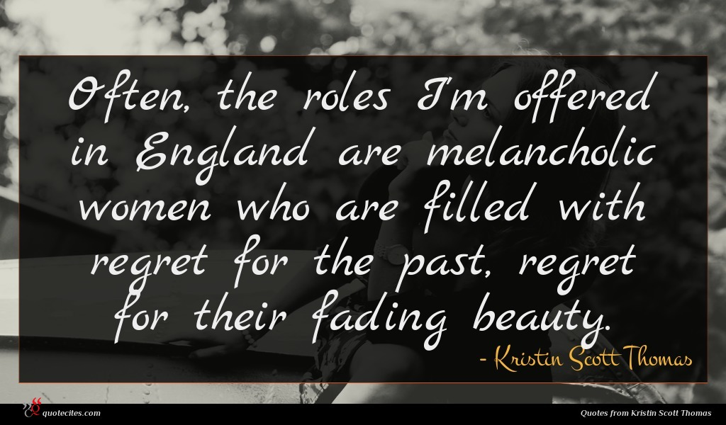 Often, the roles I'm offered in England are melancholic women who are filled with regret for the past, regret for their fading beauty.