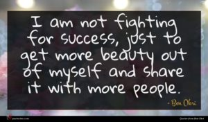 Ben Okri quote : I am not fighting ...