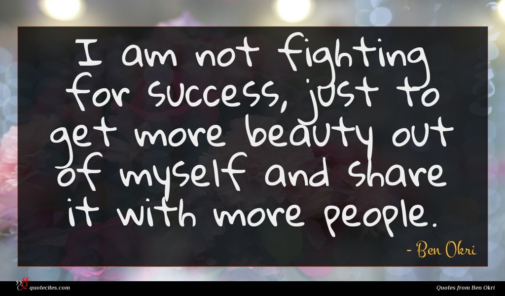 I am not fighting for success, just to get more beauty out of myself and share it with more people.