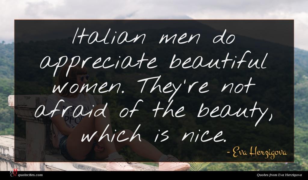 Italian men do appreciate beautiful women. They're not afraid of the beauty, which is nice.