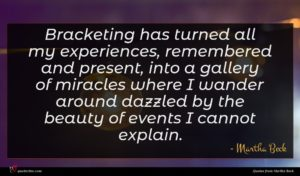 Martha Beck quote : Bracketing has turned all ...