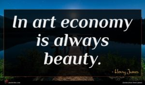 Henry James quote : In art economy is ...