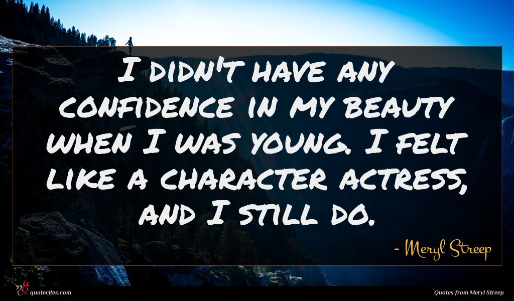 I didn't have any confidence in my beauty when I was young. I felt like a character actress, and I still do.