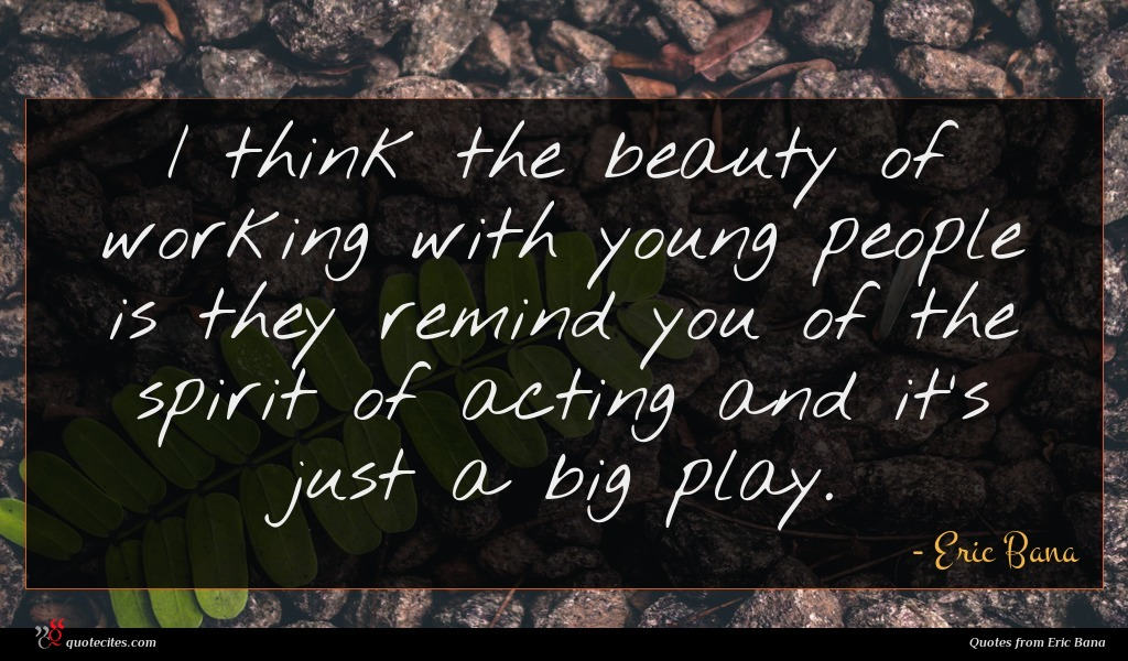 I think the beauty of working with young people is they remind you of the spirit of acting and it's just a big play.