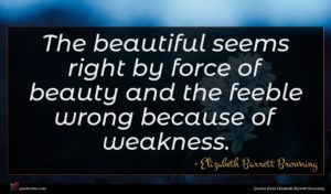 Elizabeth Barrett Browning quote : The beautiful seems right ...