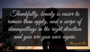 Margaret Cho quote : Thankfully beauty is easier ...