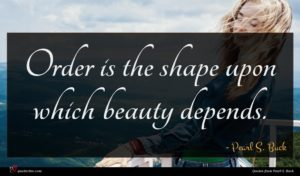 Pearl S. Buck quote : Order is the shape ...