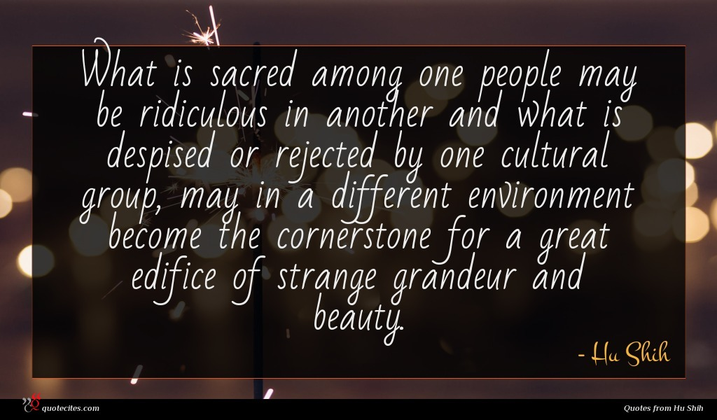 What is sacred among one people may be ridiculous in another and what is despised or rejected by one cultural group, may in a different environment become the cornerstone for a great edifice of strange grandeur and beauty.