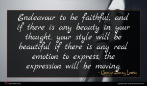 George Henry Lewes quote : Endeavour to be faithful ...