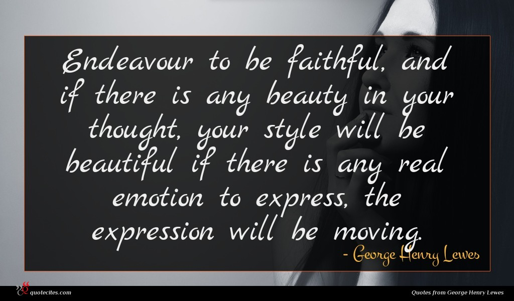 Endeavour to be faithful, and if there is any beauty in your thought, your style will be beautiful if there is any real emotion to express, the expression will be moving.
