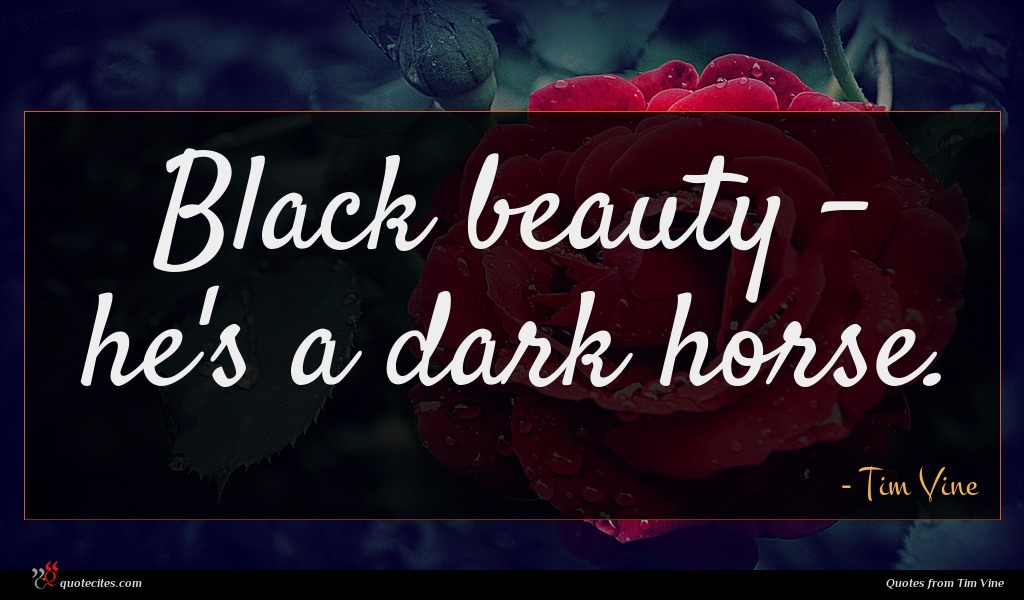 Black beauty - he's a dark horse.