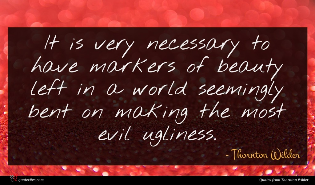 It is very necessary to have markers of beauty left in a world seemingly bent on making the most evil ugliness.