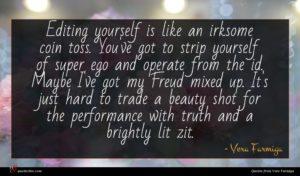 Vera Farmiga quote : Editing yourself is like ...