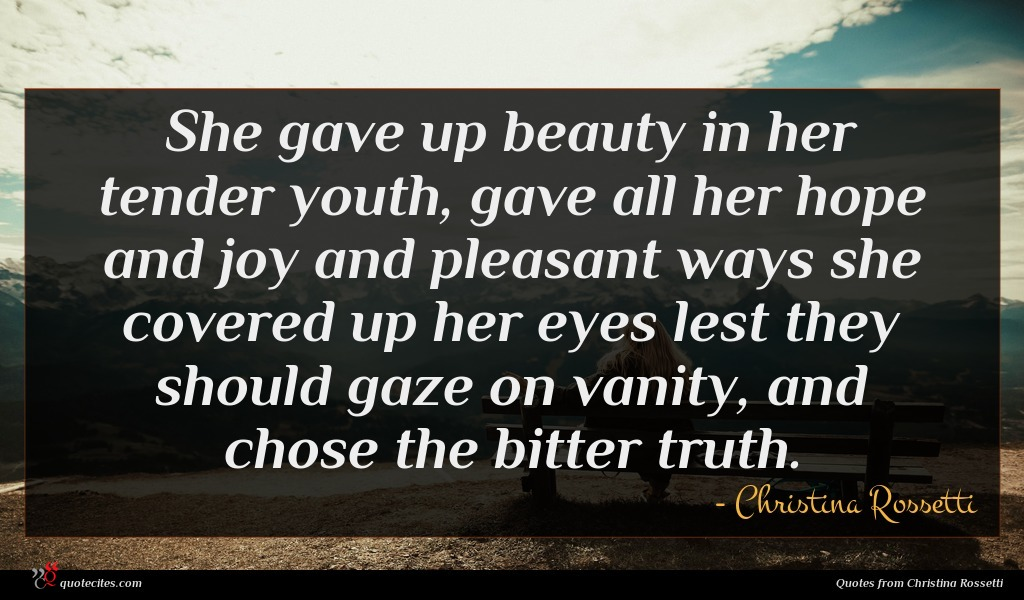She gave up beauty in her tender youth, gave all her hope and joy and pleasant ways she covered up her eyes lest they should gaze on vanity, and chose the bitter truth.