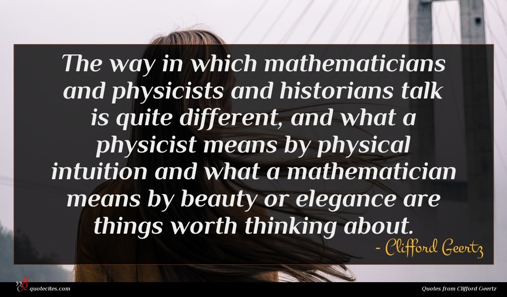 The way in which mathematicians and physicists and historians talk is quite different, and what a physicist means by physical intuition and what a mathematician means by beauty or elegance are things worth thinking about.