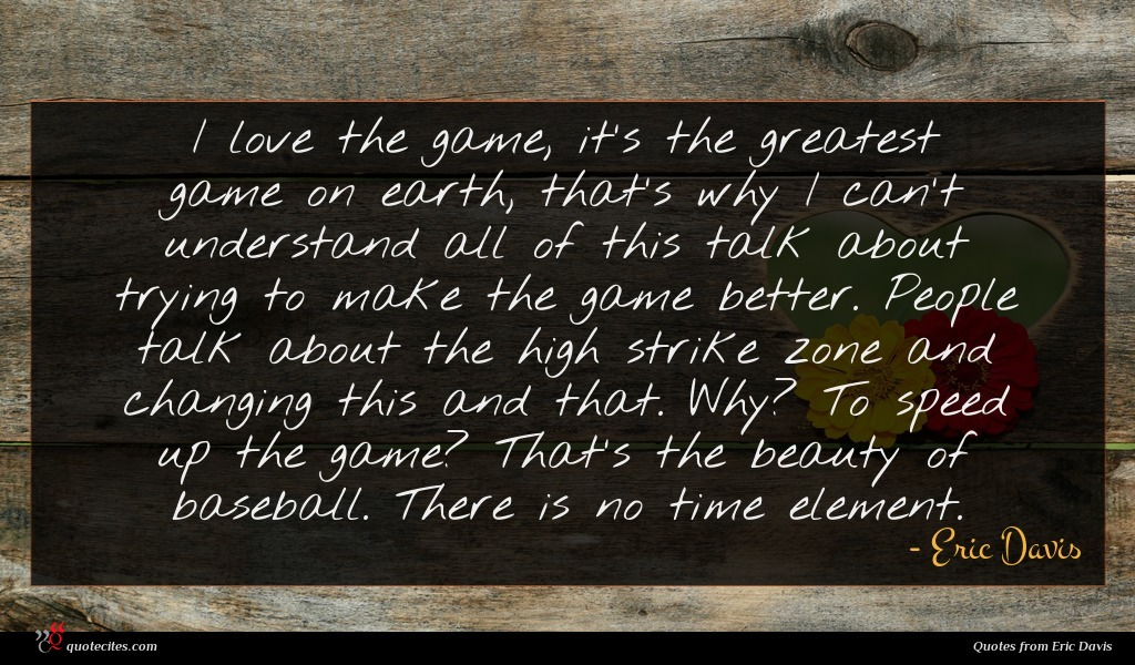 I love the game, it's the greatest game on earth, that's why I can't understand all of this talk about trying to make the game better. People talk about the high strike zone and changing this and that. Why? To speed up the game? That's the beauty of baseball. There is no time element.