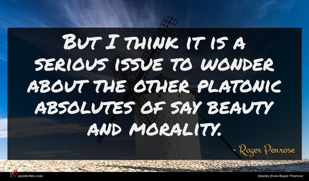 But I think it is a serious issue to wonder about the other platonic absolutes of say beauty and morality.