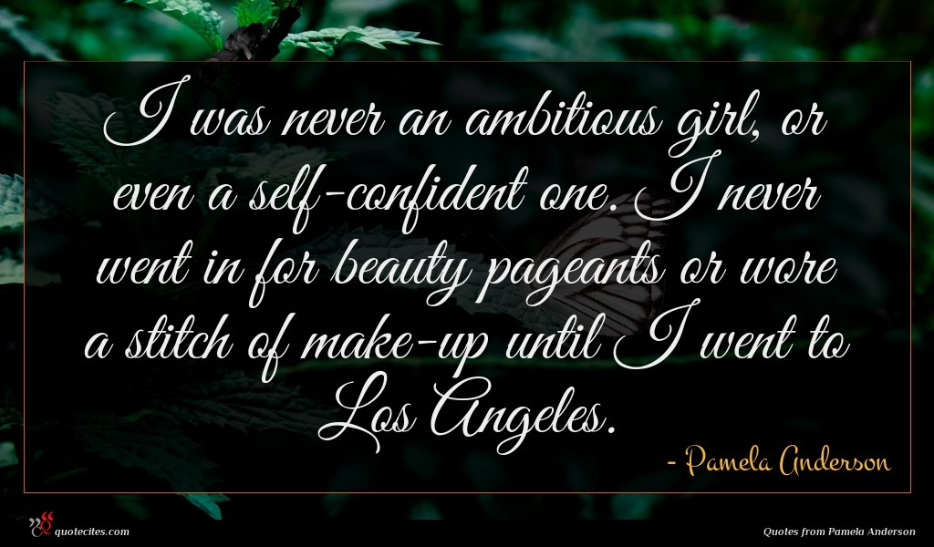 I was never an ambitious girl, or even a self-confident one. I never went in for beauty pageants or wore a stitch of make-up until I went to Los Angeles.