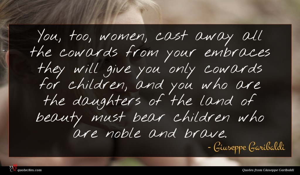 You, too, women, cast away all the cowards from your embraces they will give you only cowards for children, and you who are the daughters of the land of beauty must bear children who are noble and brave.