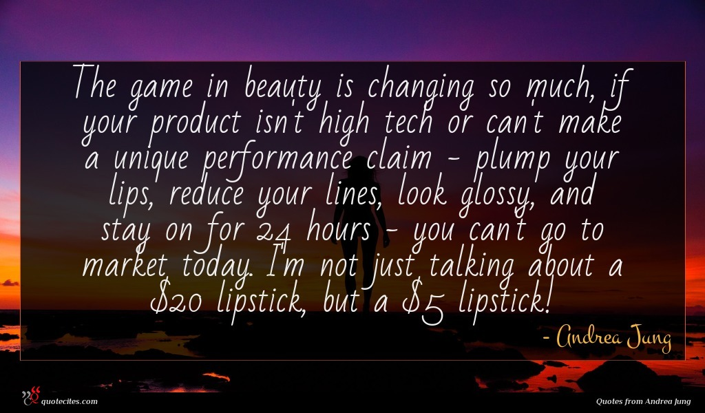 The game in beauty is changing so much, if your product isn't high tech or can't make a unique performance claim - plump your lips, reduce your lines, look glossy, and stay on for 24 hours - you can't go to market today. I'm not just talking about a $20 lipstick, but a $5 lipstick!