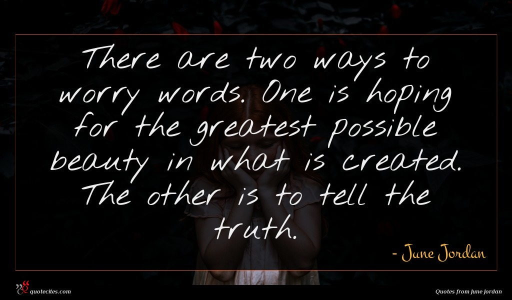 There are two ways to worry words. One is hoping for the greatest possible beauty in what is created. The other is to tell the truth.