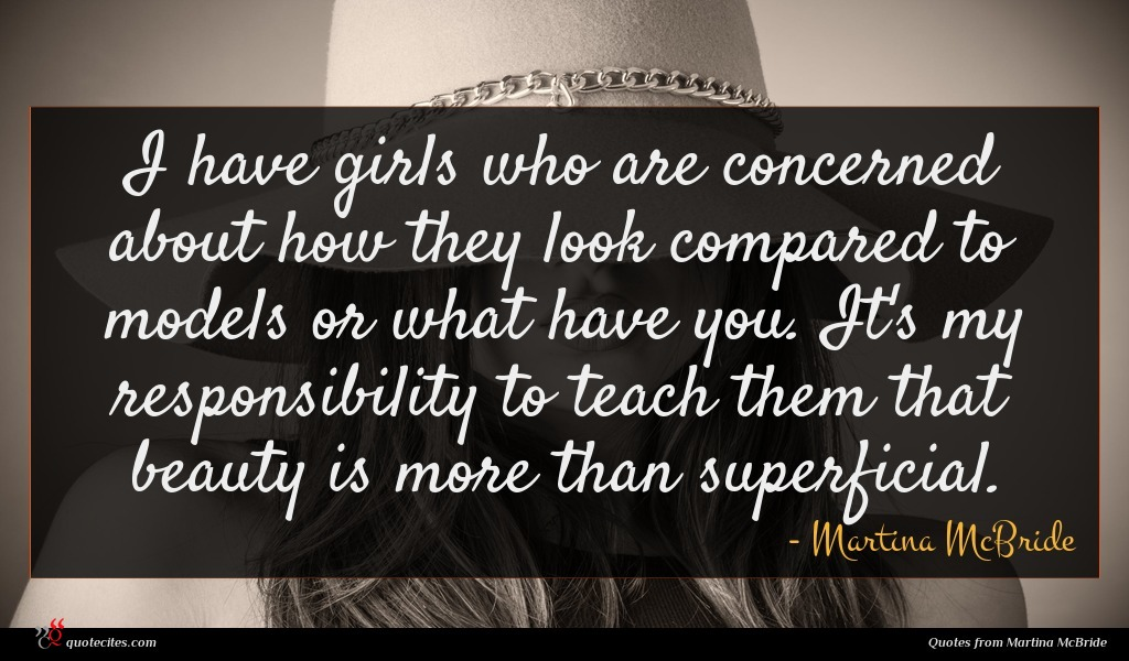 I have girls who are concerned about how they look compared to models or what have you. It's my responsibility to teach them that beauty is more than superficial.