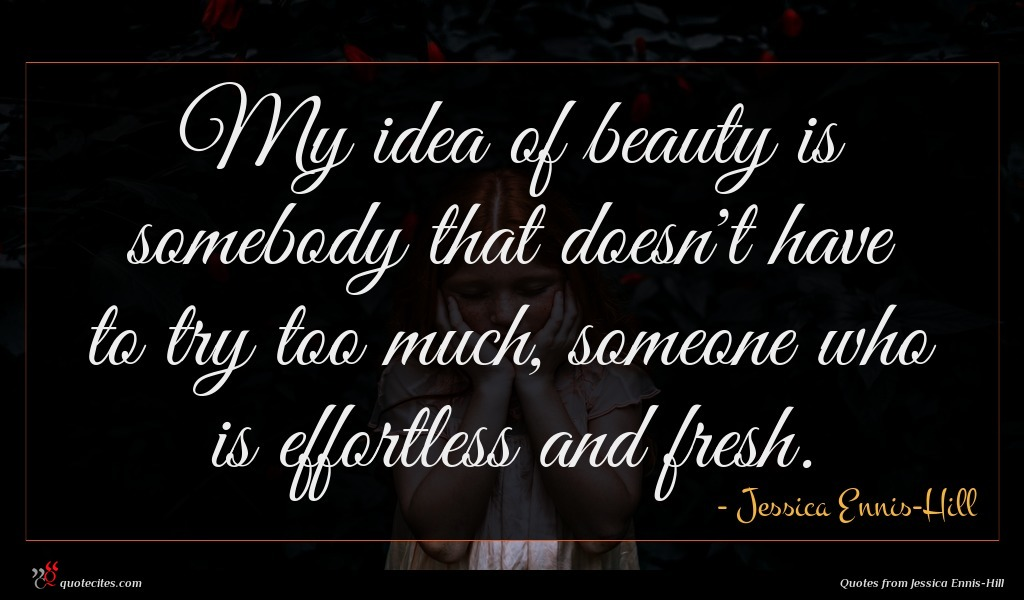 My idea of beauty is somebody that doesn't have to try too much, someone who is effortless and fresh.