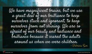 Patricia Sun quote : We have magnificent brains ...