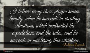 Vladimir Kramnik quote : I believe every chess ...