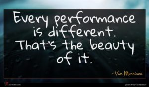 Van Morrison quote : Every performance is different ...