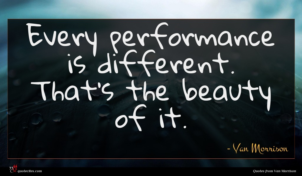 Every performance is different. That's the beauty of it.