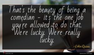Colin Quinn quote : That's the beauty of ...