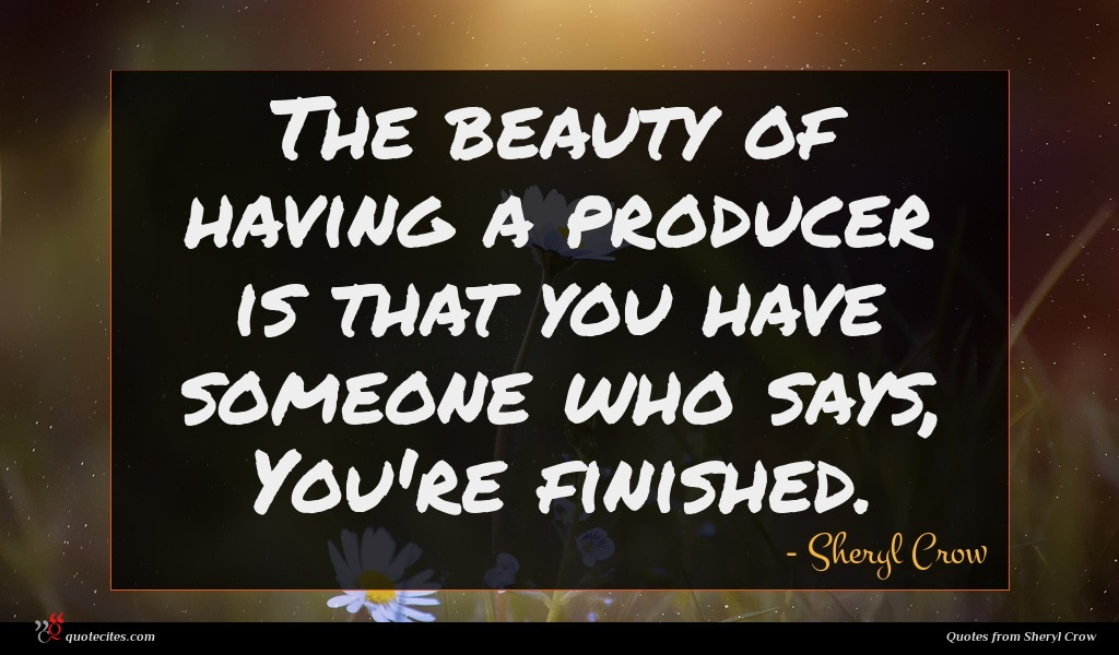 Photo of Sheryl Crow quote : The beauty of having …