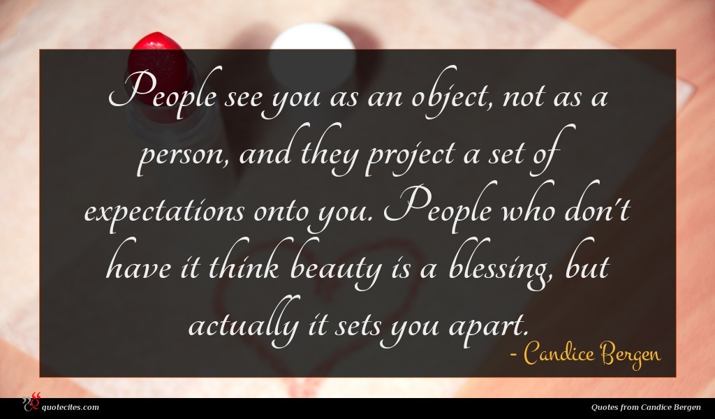 People see you as an object, not as a person, and they project a set of expectations onto you. People who don't have it think beauty is a blessing, but actually it sets you apart.
