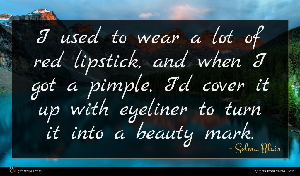 I used to wear a lot of red lipstick, and when I got a pimple, I'd cover it up with eyeliner to turn it into a beauty mark.