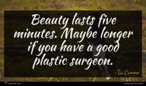 Tia Carrere quote : Beauty lasts five minutes ...