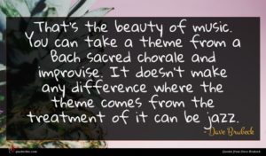 Dave Brubeck quote : That's the beauty of ...