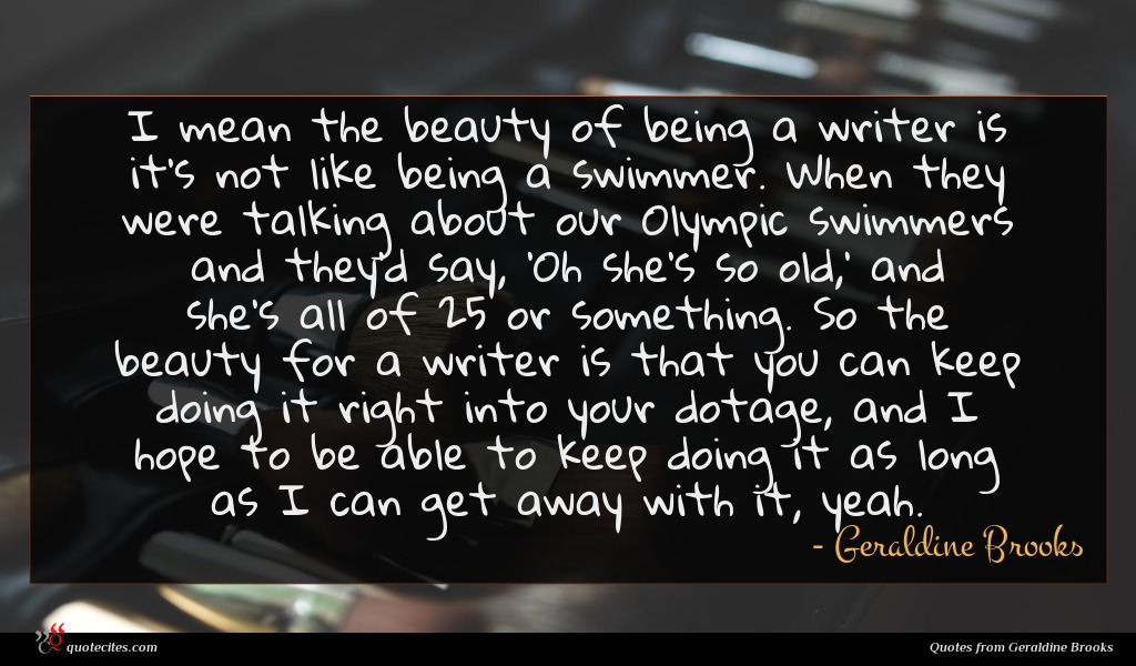 I mean the beauty of being a writer is it's not like being a swimmer. When they were talking about our Olympic swimmers and they'd say, 'Oh she's so old,' and she's all of 25 or something. So the beauty for a writer is that you can keep doing it right into your dotage, and I hope to be able to keep doing it as long as I can get away with it, yeah.