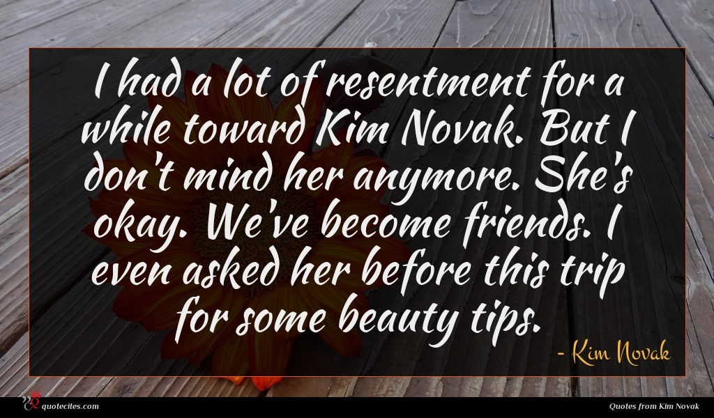 I had a lot of resentment for a while toward Kim Novak. But I don't mind her anymore. She's okay. We've become friends. I even asked her before this trip for some beauty tips.