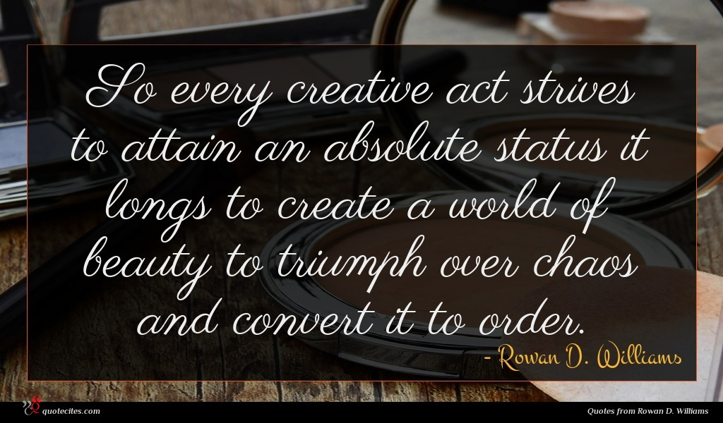 So every creative act strives to attain an absolute status it longs to create a world of beauty to triumph over chaos and convert it to order.